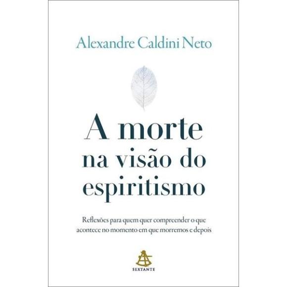 A MORTE NA VISÃO DO ESPIRITISMO ALEXANDRE CALDINI NETO SEXTANTE